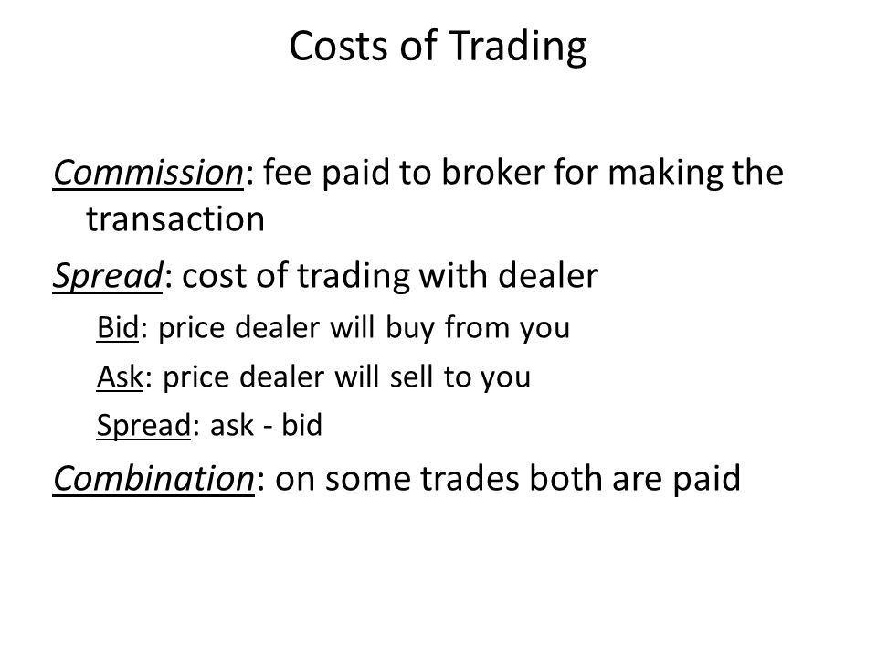 Costs of Trading Commission: fee paid to broker for making the transaction Spread: cost of trading with dealer Bid: price dealer will buy from you Ask