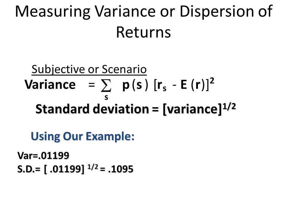 Standard deviation = [variance] 1/2 Measuring Variance or Dispersion of Returns Subjective or Scenario Variance=  s p(s) [r s - E(r)] 2 Var=.01199 S.