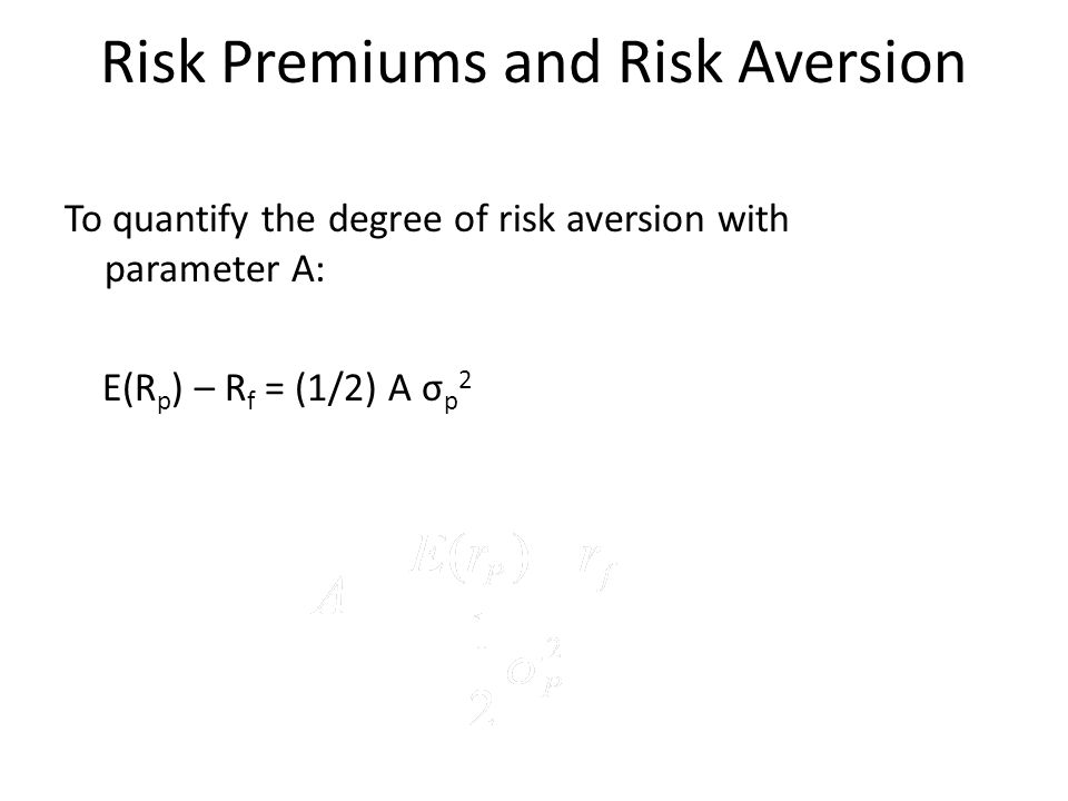 Risk Premiums and Risk Aversion To quantify the degree of risk aversion with parameter A: E(R p ) – R f = (1/2) A σ p 2