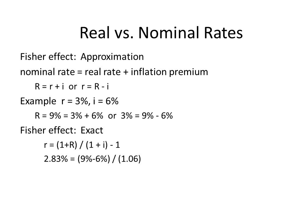 Real vs. Nominal Rates Fisher effect: Approximation nominal rate = real rate + inflation premium R = r + i or r = R - i Example r = 3%, i = 6% R = 9%