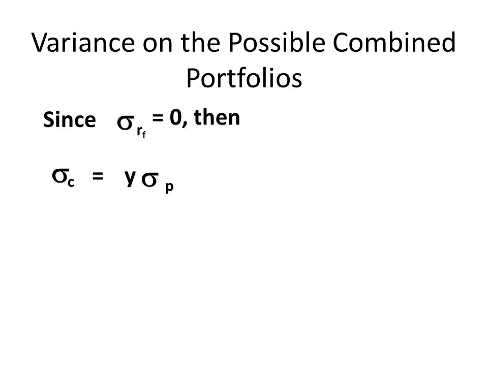 p p c c = = Since rfrf rfrf y y Variance on the Possible Combined Portfolios = 0, then      