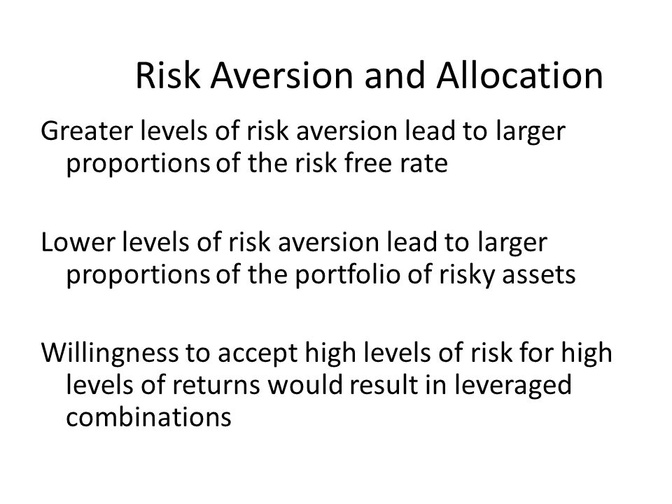 Risk Aversion and Allocation Greater levels of risk aversion lead to larger proportions of the risk free rate Lower levels of risk aversion lead to la