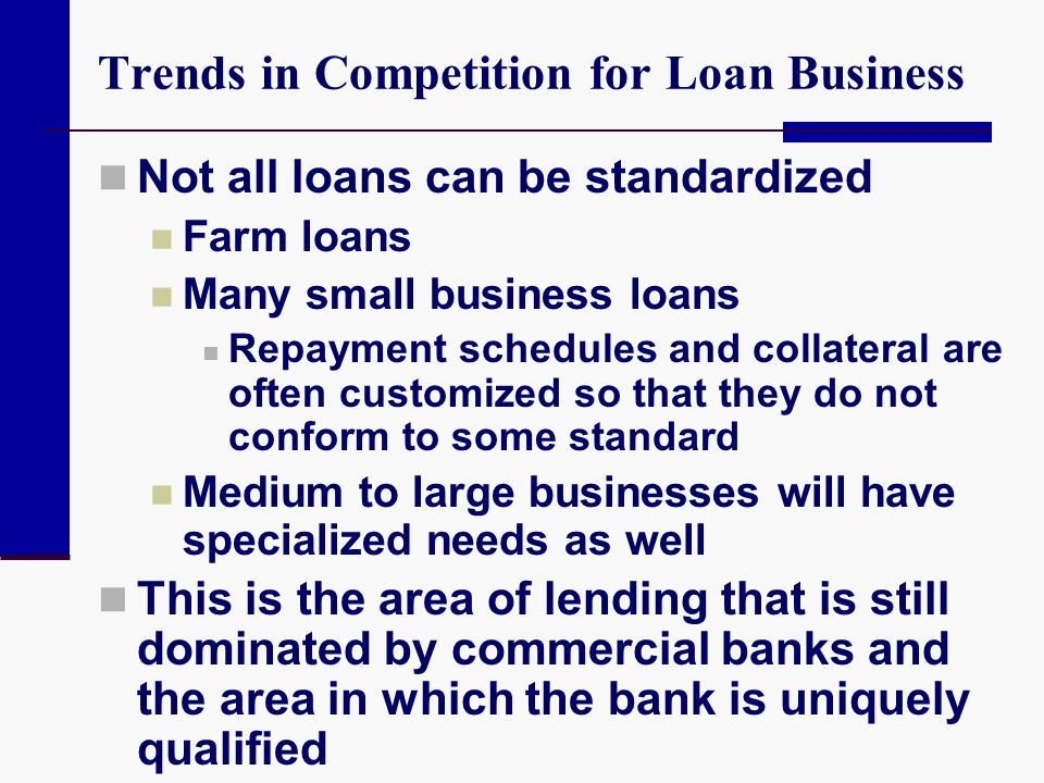 Trends in Competition for Loan Business Not all loans can be standardized Farm loans Many small business loans Repayment schedules and collateral are