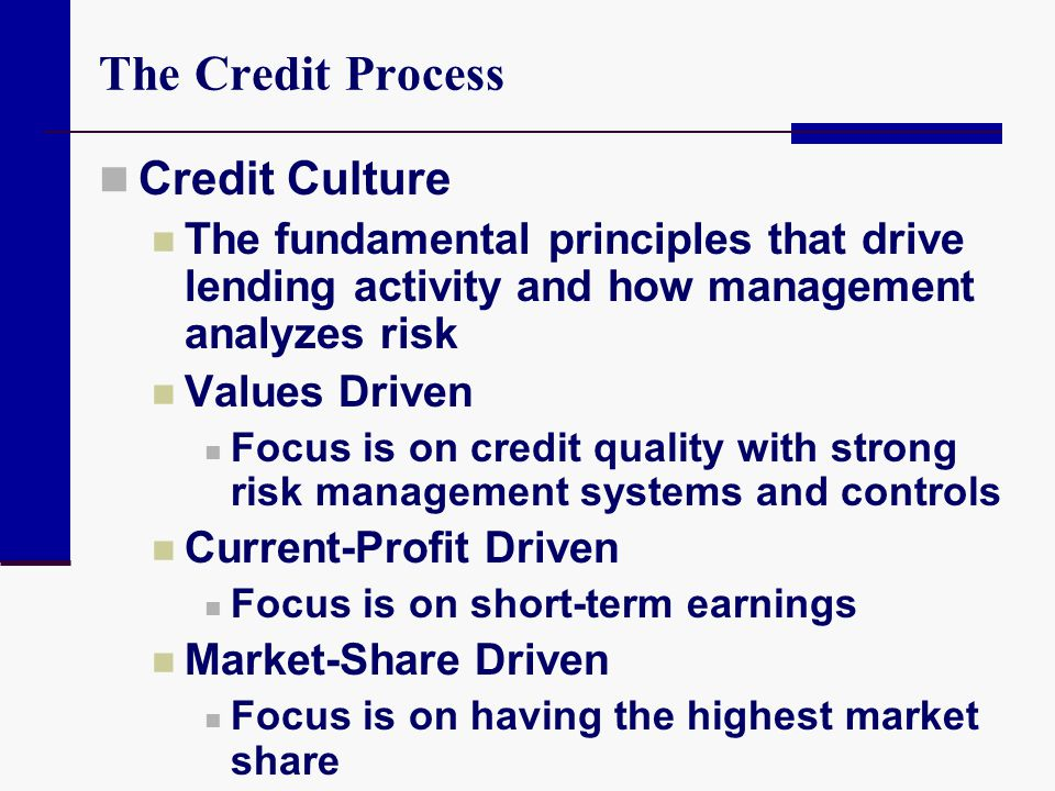 The Credit Process Credit Culture The fundamental principles that drive lending activity and how management analyzes risk Values Driven Focus is on cr