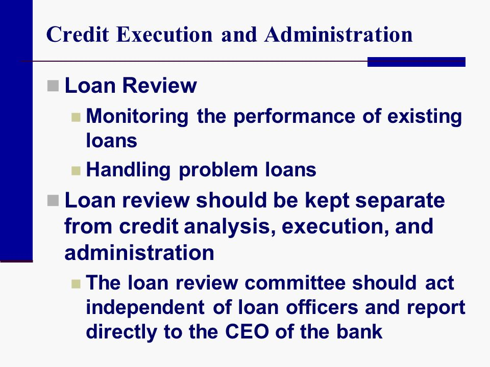 Credit Execution and Administration Loan Review Monitoring the performance of existing loans Handling problem loans Loan review should be kept separat