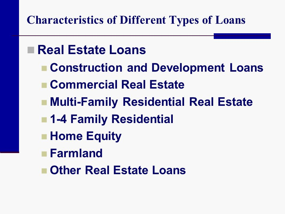 Characteristics of Different Types of Loans Real Estate Loans Construction and Development Loans Commercial Real Estate Multi-Family Residential Real