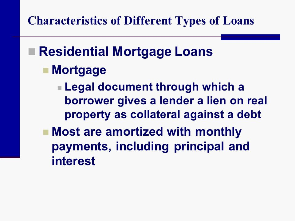 Characteristics of Different Types of Loans Residential Mortgage Loans Mortgage Legal document through which a borrower gives a lender a lien on real