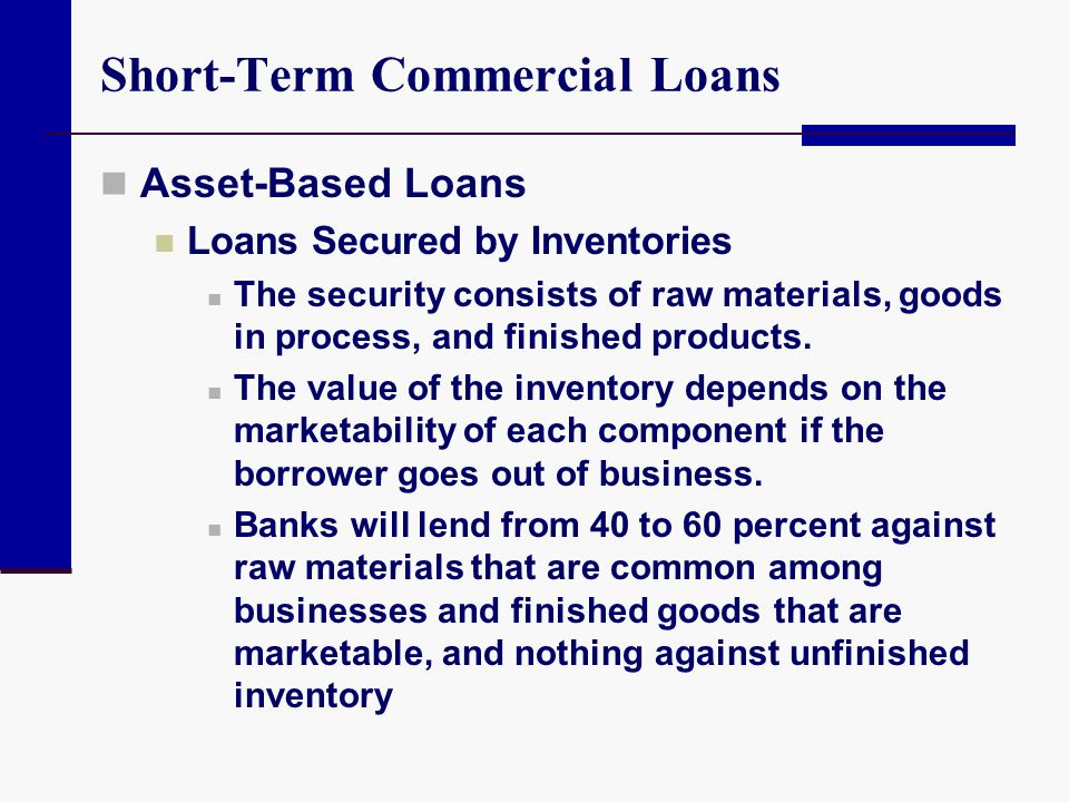 Short-Term Commercial Loans Asset-Based Loans Loans Secured by Inventories The security consists of raw materials, goods in process, and finished prod