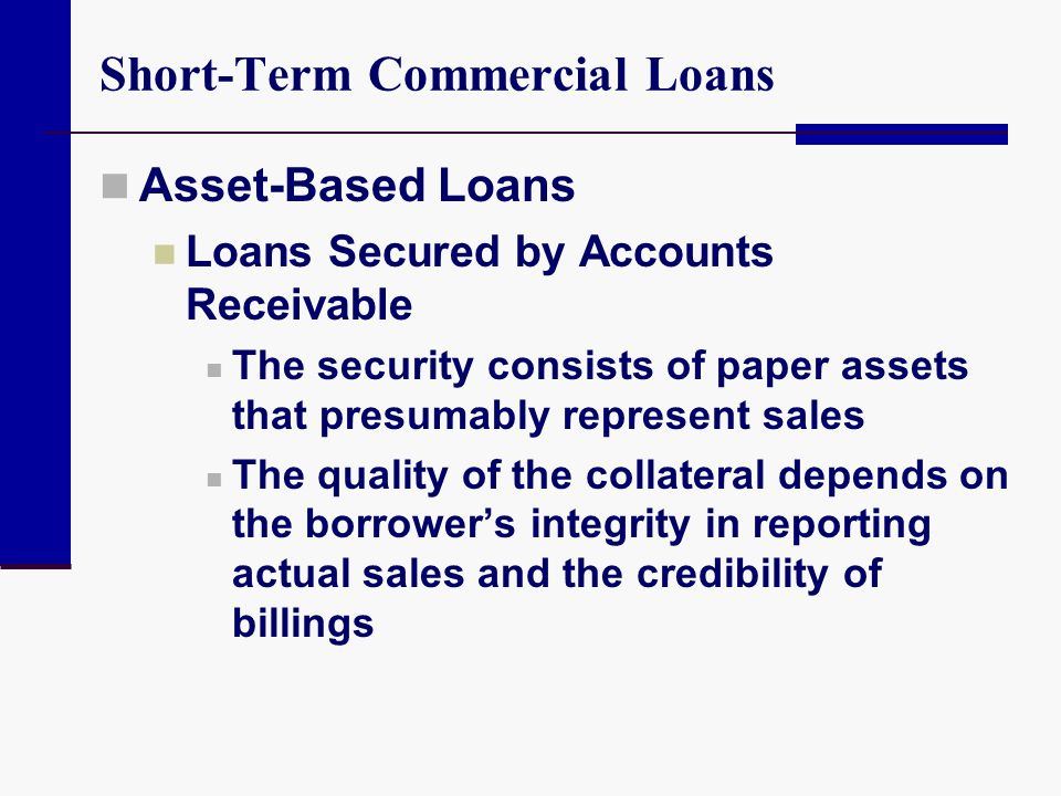 Short-Term Commercial Loans Asset-Based Loans Loans Secured by Accounts Receivable The security consists of paper assets that presumably represent sal