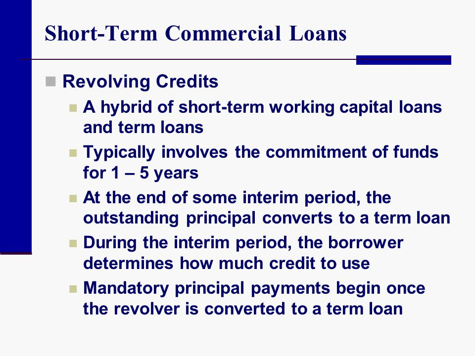 Short-Term Commercial Loans Revolving Credits A hybrid of short-term working capital loans and term loans Typically involves the commitment of funds f