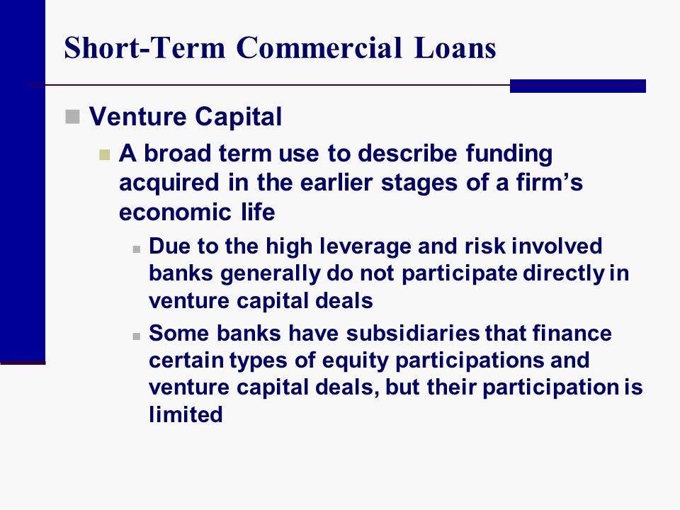 Short-Term Commercial Loans Venture Capital A broad term use to describe funding acquired in the earlier stages of a firm's economic life Due to the h