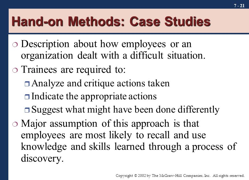 Copyright © 2002 by The McGraw-Hill Companies, Inc. All rights reserved. 7 - 21 Hand-on Methods: Case Studies  Description about how employees or an
