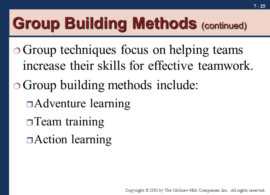 Copyright © 2002 by The McGraw-Hill Companies, Inc. All rights reserved. 7 - 25 Group Building Methods (continued)  Group techniques focus on helping
