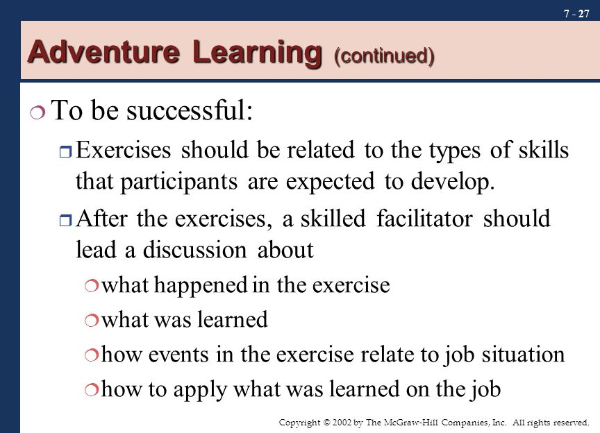 Copyright © 2002 by The McGraw-Hill Companies, Inc. All rights reserved. 7 - 27 Adventure Learning (continued)  To be successful:  Exercises should