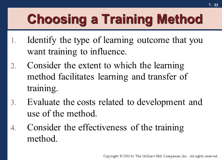 Copyright © 2002 by The McGraw-Hill Companies, Inc. All rights reserved. 7 - 33 Choosing a Training Method 1. Identify the type of learning outcome th