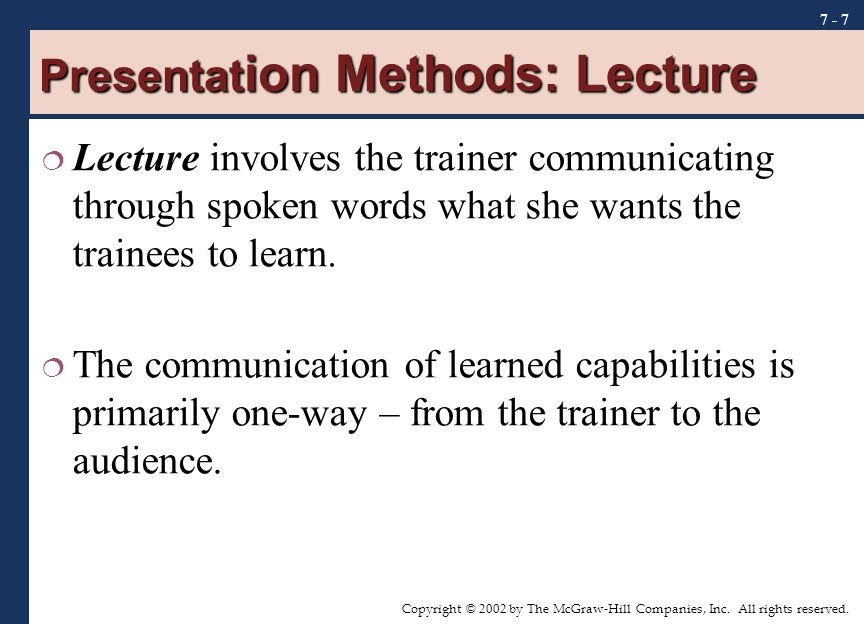 Copyright © 2002 by The McGraw-Hill Companies, Inc. All rights reserved. 7 - 7 Presentat ion Methods: Lecture  Lecture involves the trainer communica