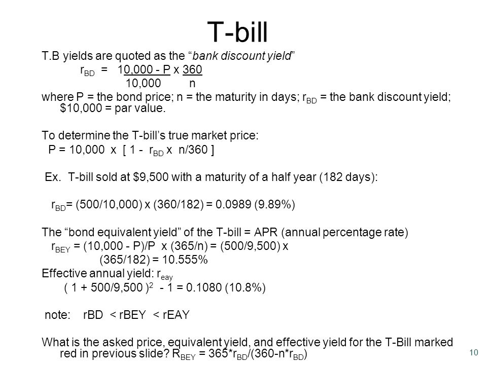 "10 T-bill T.B yields are quoted as the ""bank discount yield"" r BD = 10,000 - P x 360 10,000 n where P = the bond price; n = the maturity in days; r BD"