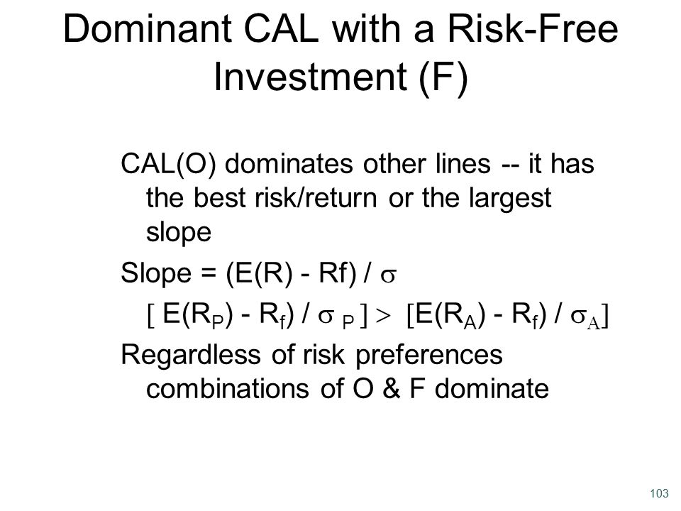 103 Dominant CAL with a Risk-Free Investment (F) CAL(O) dominates other lines -- it has the best risk/return or the largest slope Slope = (E(R) - Rf)