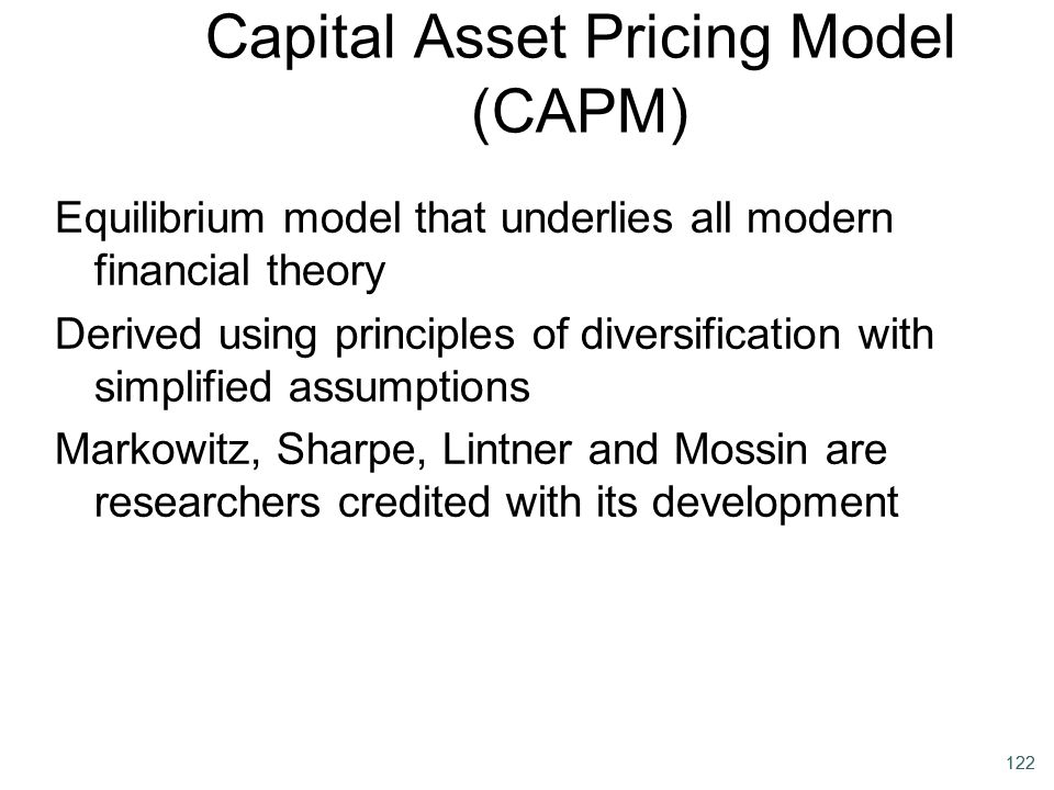 122 Capital Asset Pricing Model (CAPM) Equilibrium model that underlies all modern financial theory Derived using principles of diversification with s