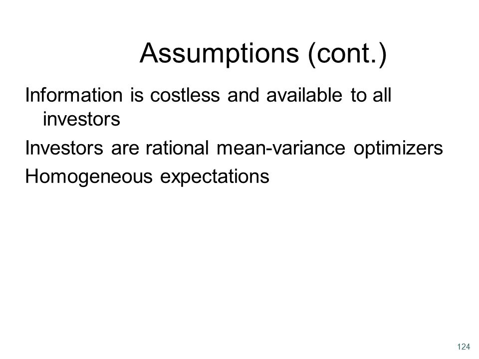 124 Assumptions (cont.) Information is costless and available to all investors Investors are rational mean-variance optimizers Homogeneous expectation