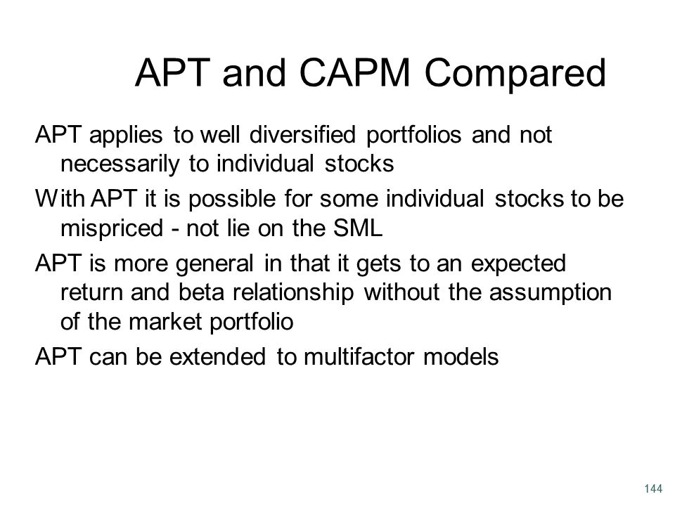 144 APT and CAPM Compared APT applies to well diversified portfolios and not necessarily to individual stocks With APT it is possible for some individ
