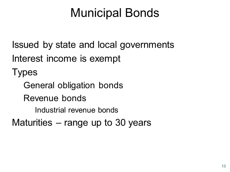 15 Municipal Bonds Issued by state and local governments Interest income is exempt Types General obligation bonds Revenue bonds Industrial revenue bon