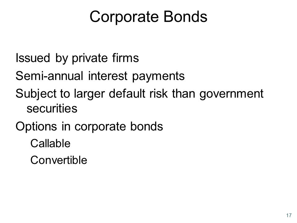 17 Corporate Bonds Issued by private firms Semi-annual interest payments Subject to larger default risk than government securities Options in corporat