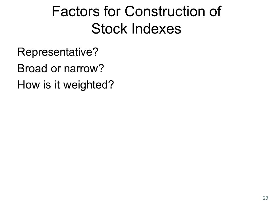 23 Representative? Broad or narrow? How is it weighted? Factors for Construction of Stock Indexes