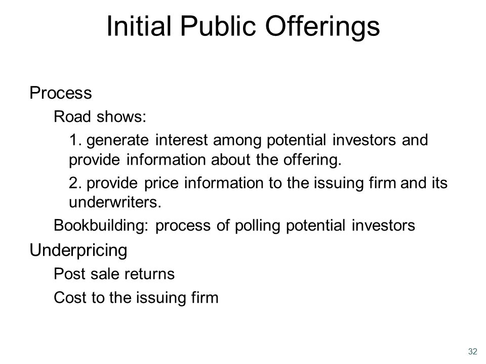 32 Initial Public Offerings Process Road shows: 1. generate interest among potential investors and provide information about the offering. 2. provide