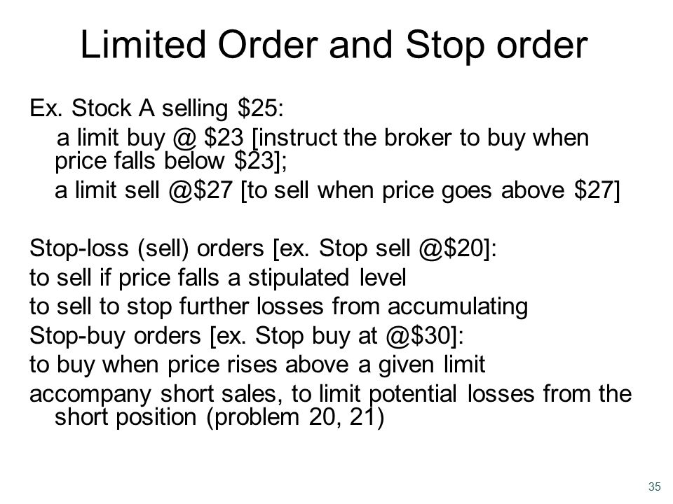 35 Limited Order and Stop order Ex. Stock A selling $25: a limit buy @ $23 [instruct the broker to buy when price falls below $23]; a limit sell @$27