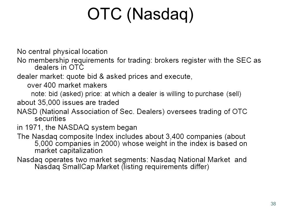 38 OTC (Nasdaq) No central physical location No membership requirements for trading: brokers register with the SEC as dealers in OTC dealer market: qu