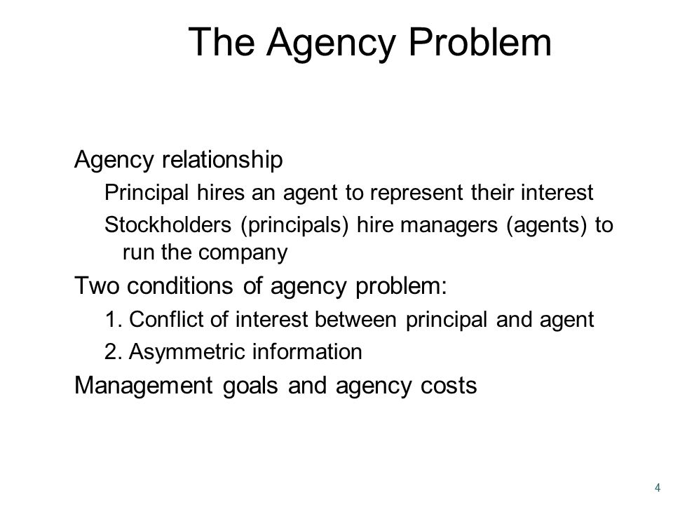 44 The Agency Problem Agency relationship Principal hires an agent to represent their interest Stockholders (principals) hire managers (agents) to run