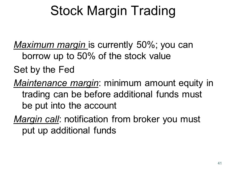 41 Stock Margin Trading Maximum margin is currently 50%; you can borrow up to 50% of the stock value Set by the Fed Maintenance margin: minimum amount