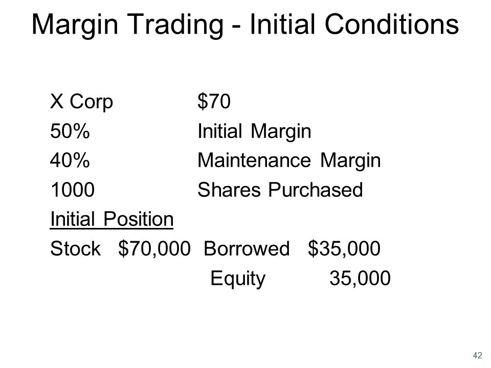 42 Margin Trading - Initial Conditions X Corp$70 50%Initial Margin 40%Maintenance Margin 1000Shares Purchased Initial Position Stock $70,000 Borrowed