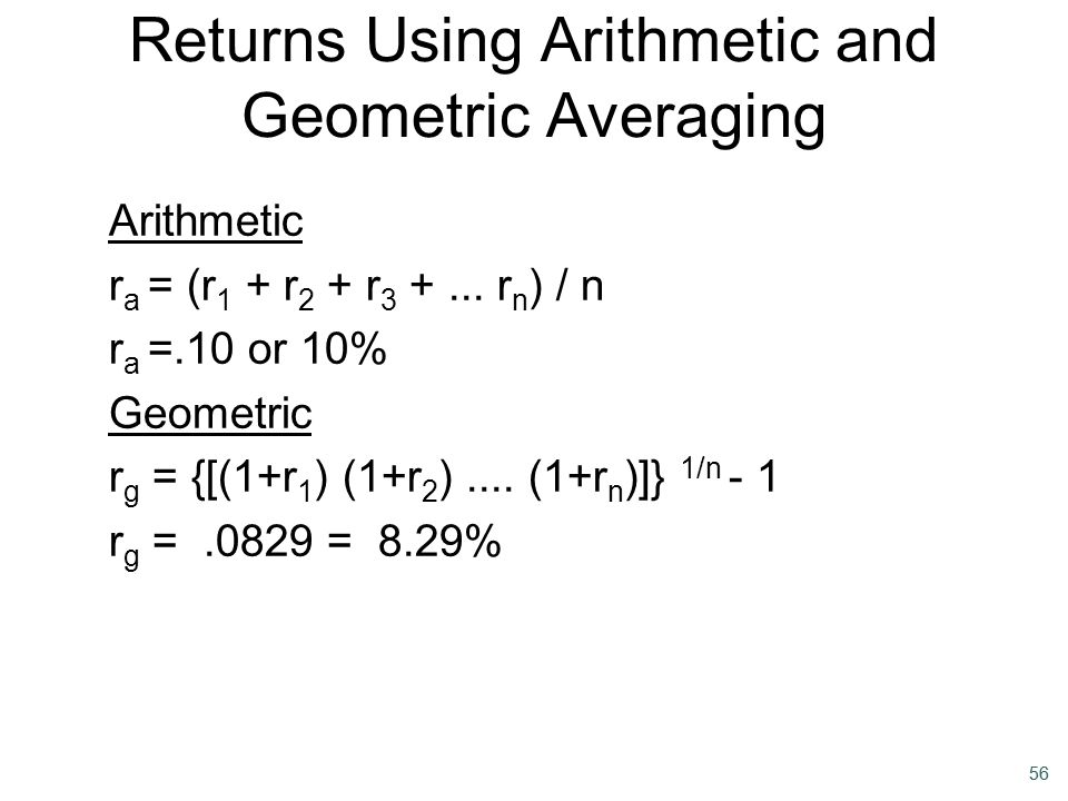 56 Returns Using Arithmetic and Geometric Averaging Arithmetic r a = (r 1 + r 2 + r 3 +... r n ) / n r a =.10 or 10% Geometric r g = {[(1+r 1 ) (1+r 2