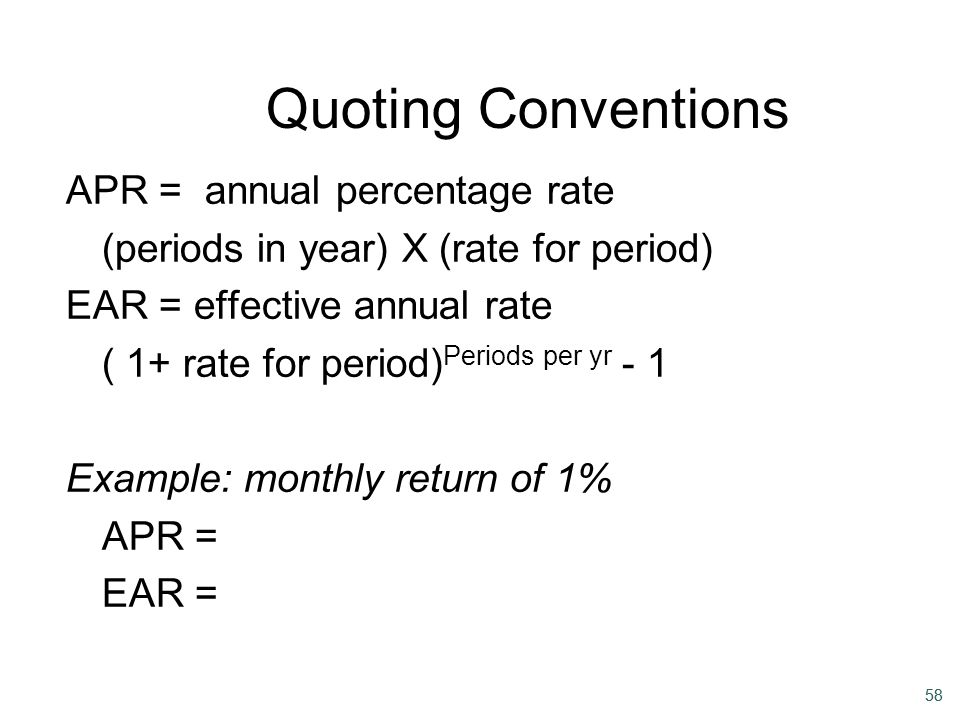58 Quoting Conventions APR = annual percentage rate (periods in year) X (rate for period) EAR = effective annual rate ( 1+ rate for period) Periods pe