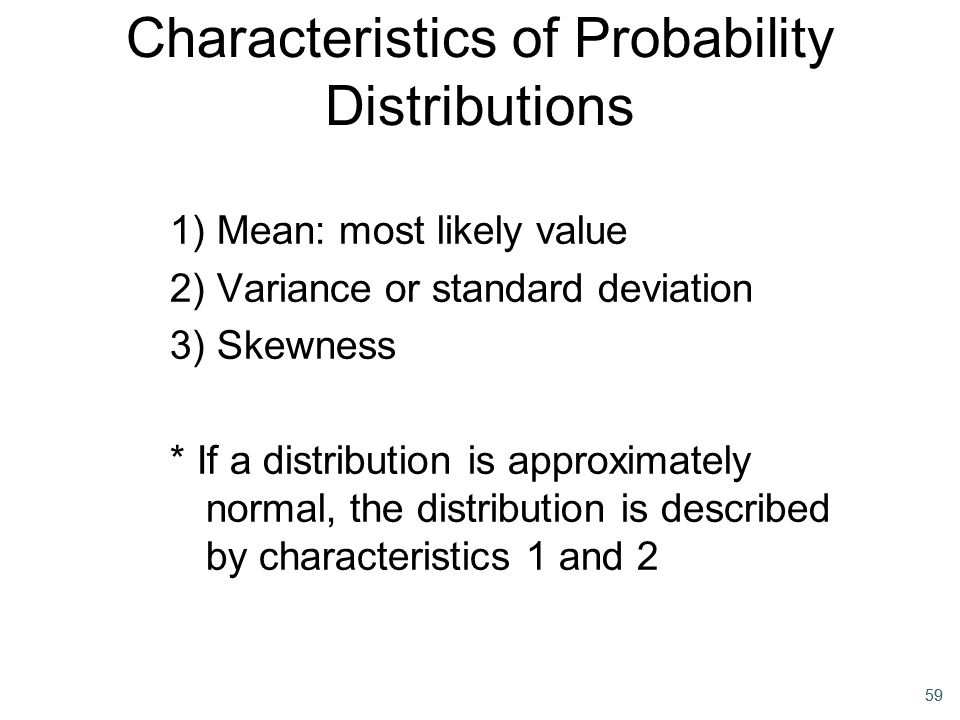 59 Characteristics of Probability Distributions 1) Mean: most likely value 2) Variance or standard deviation 3) Skewness * If a distribution is approx