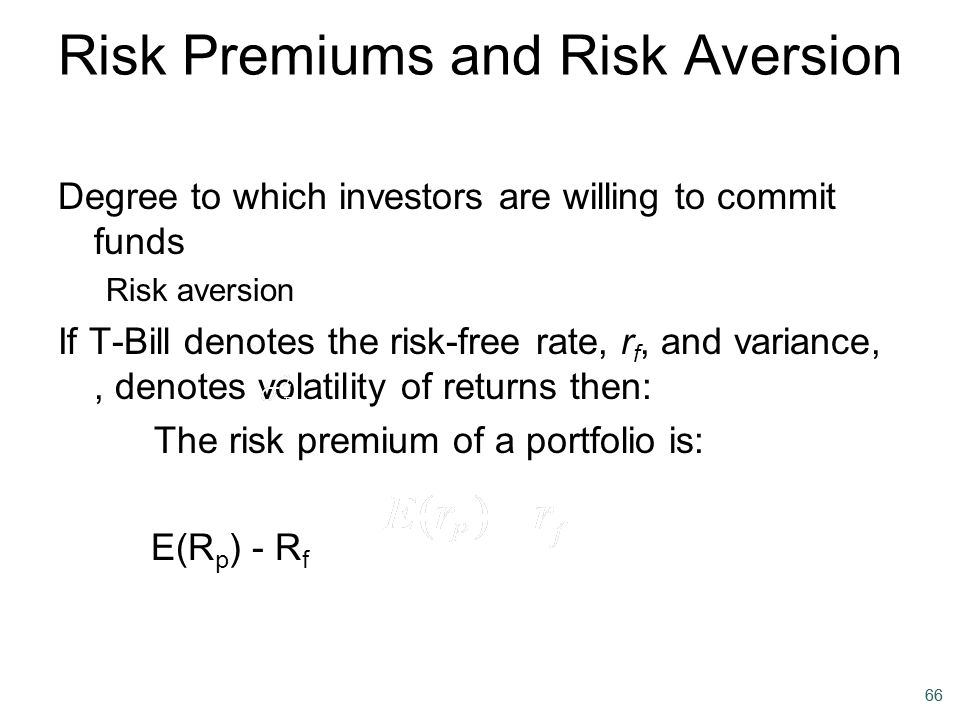 66 Risk Premiums and Risk Aversion Degree to which investors are willing to commit funds Risk aversion If T-Bill denotes the risk-free rate, r f, and
