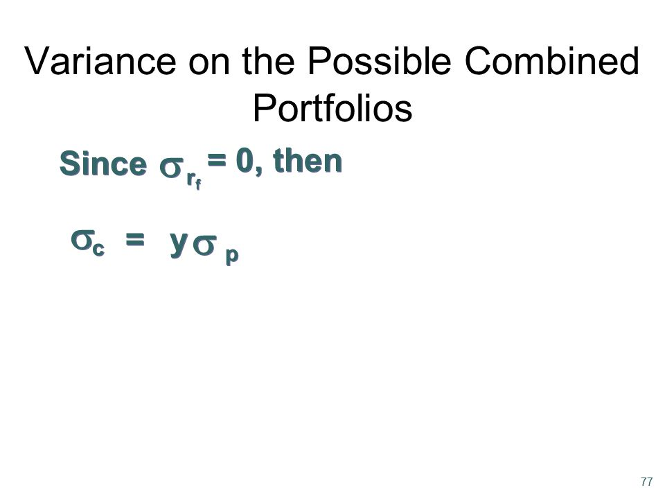 77 p p c c = = Since rfrf rfrf y y Variance on the Possible Combined Portfolios = 0, then      