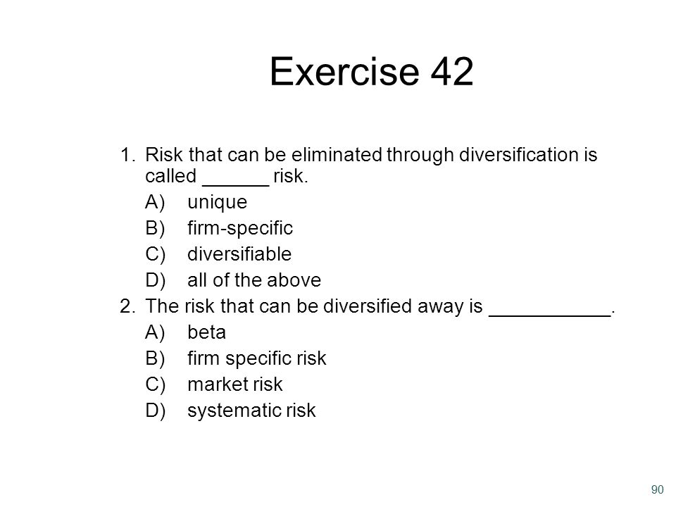 90 Exercise 42 1.Risk that can be eliminated through diversification is called ______ risk. A)unique B)firm-specific C)diversifiable D)all of the abov