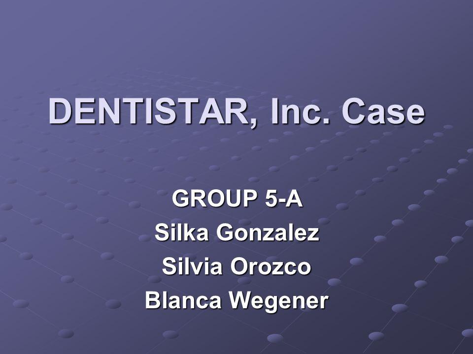 DENTISTAR, Inc. Case GROUP 5-A Silka Gonzalez Silvia Orozco Blanca Wegener