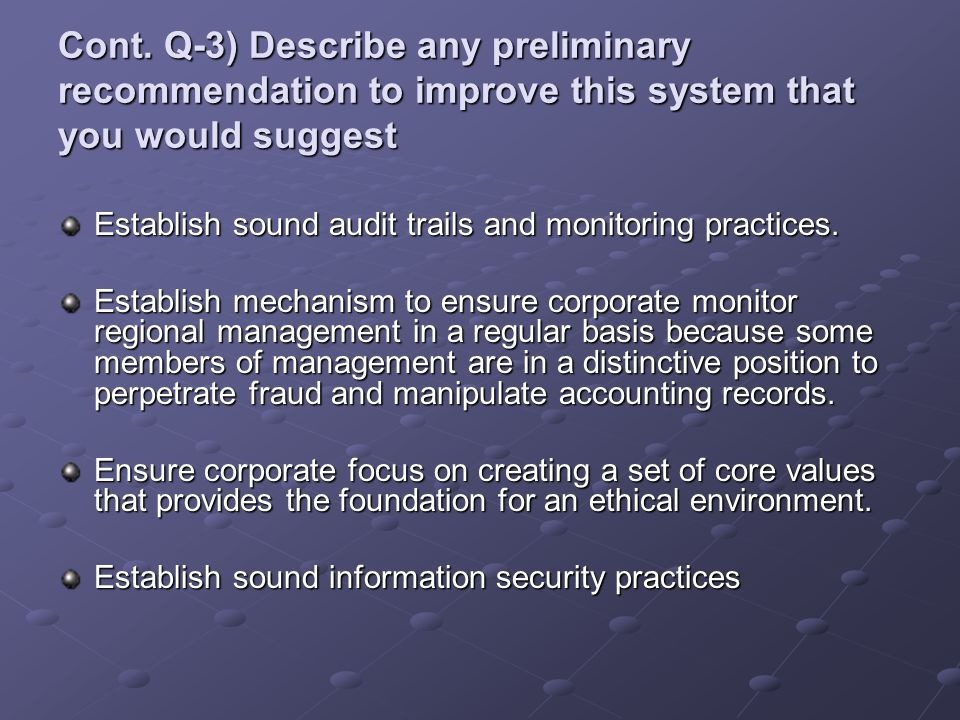 Cont. Q-3) Describe any preliminary recommendation to improve this system that you would suggest Establish sound audit trails and monitoring practices