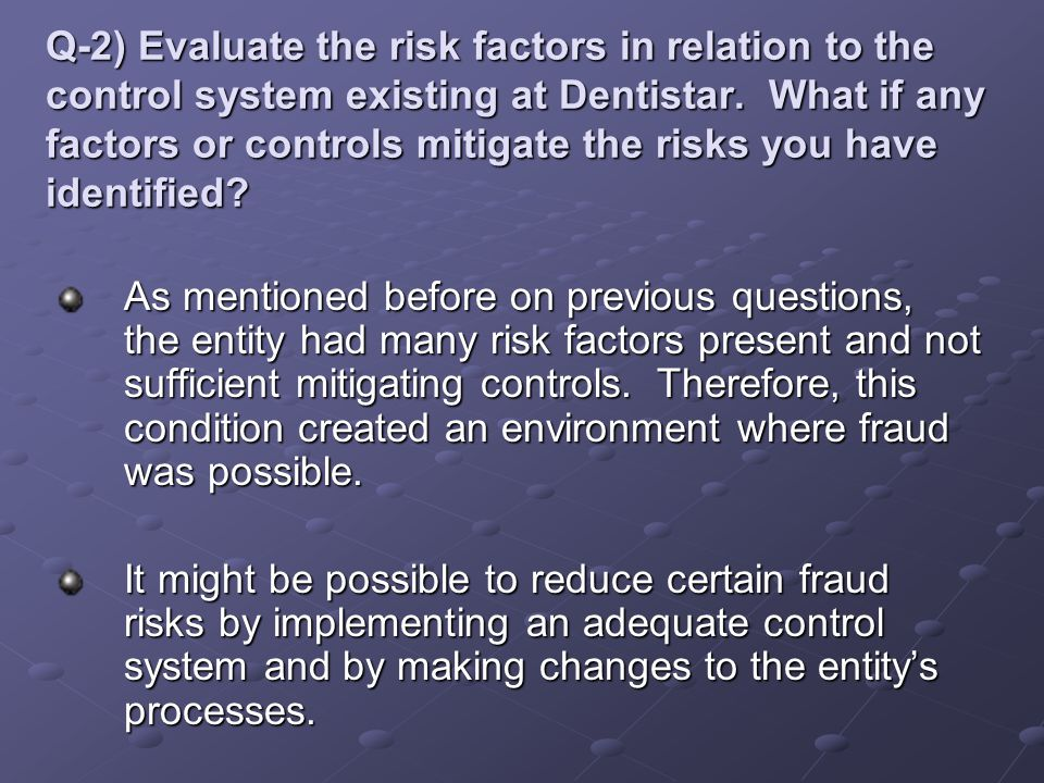 Q-2) Evaluate the risk factors in relation to the control system existing at Dentistar. What if any factors or controls mitigate the risks you have id