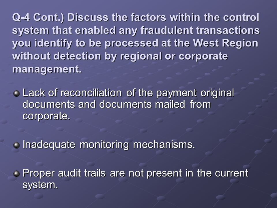 Q-4 Cont.) Discuss the factors within the control system that enabled any fraudulent transactions you identify to be processed at the West Region with
