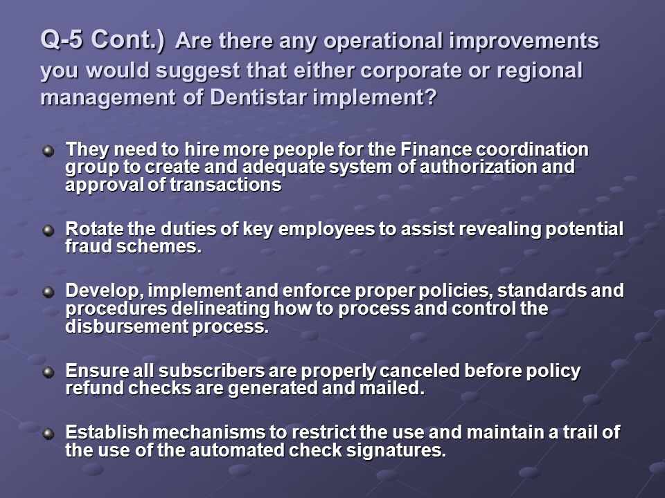 Q-5 Cont.) Are there any operational improvements you would suggest that either corporate or regional management of Dentistar implement? They need to