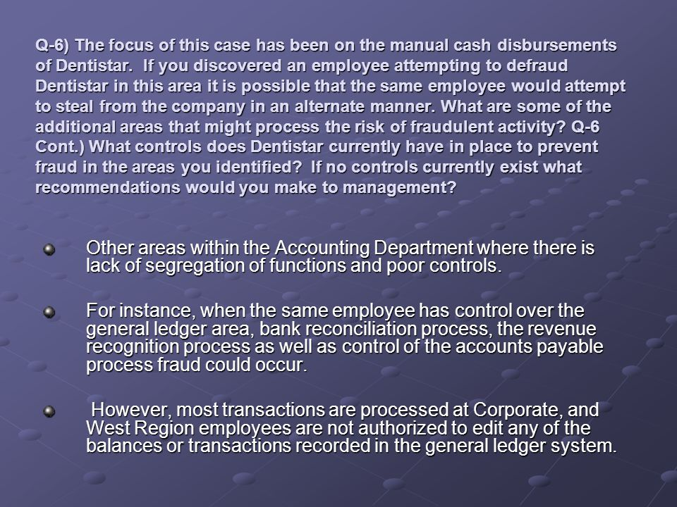 Q-6) The focus of this case has been on the manual cash disbursements of Dentistar. If you discovered an employee attempting to defraud Dentistar in t