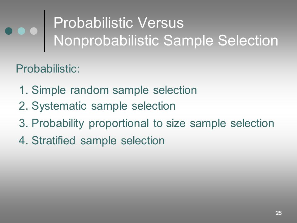 25 Probabilistic Versus Nonprobabilistic Sample Selection 1. Simple random sample selection 2. Systematic sample selection 3. Probability proportional