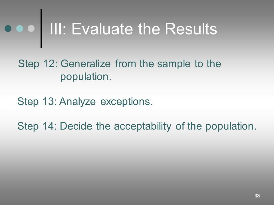 38 III: Evaluate the Results Step 12: Generalize from the sample to the population. Step 13: Analyze exceptions. Step 14: Decide the acceptability of