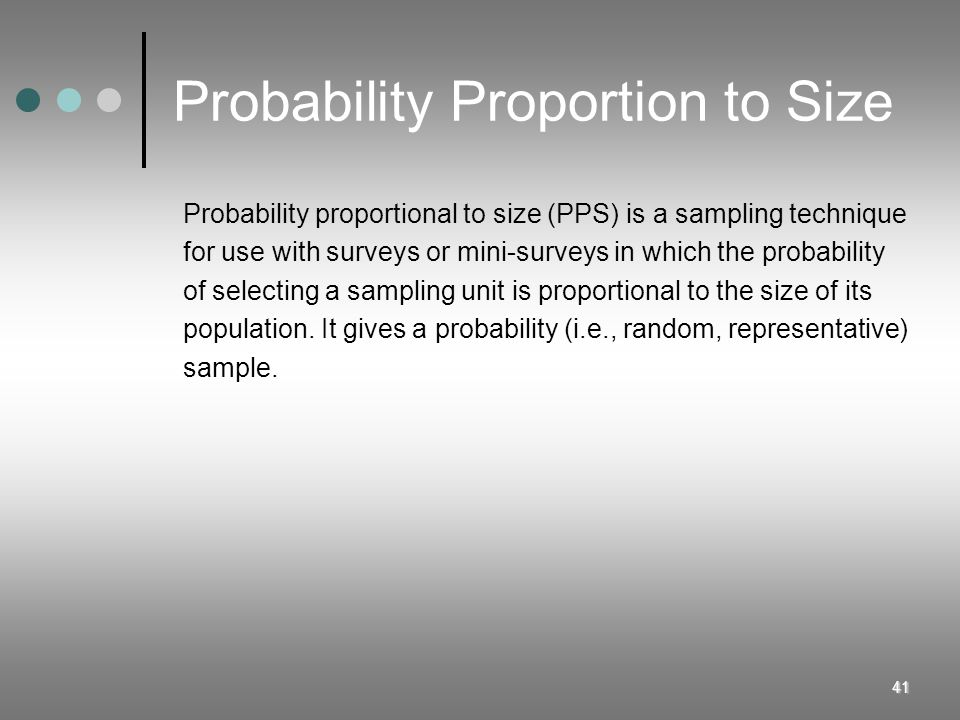 41 Probability Proportion to Size Probability proportional to size (PPS) is a sampling technique for use with surveys or mini-surveys in which the pro