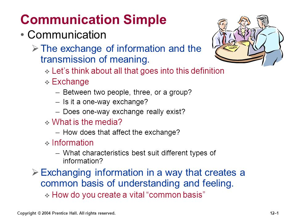 Copyright © 2004 Prentice Hall. All rights reserved.12–1 Communication Simple Communication  The exchange of information and the transmission of mean